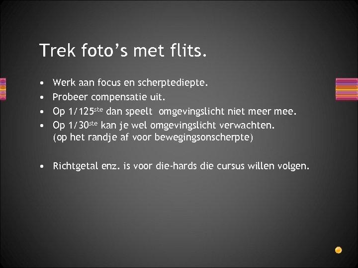 Trek foto's met flits. • • Werk aan focus en scherptediepte. Probeer compensatie uit.