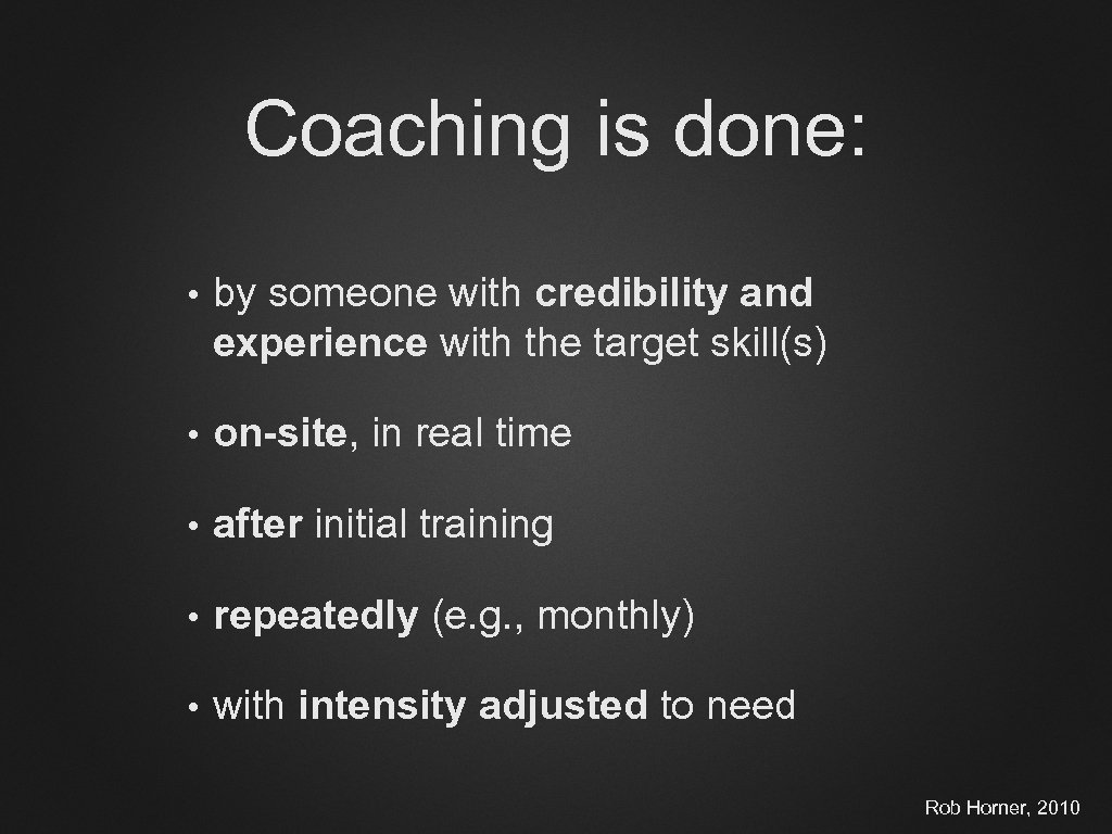 Coaching is done: • by someone with credibility and experience with the target skill(s)
