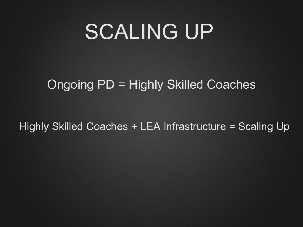 SCALING UP Ongoing PD = Highly Skilled Coaches + LEA Infrastructure = Scaling Up