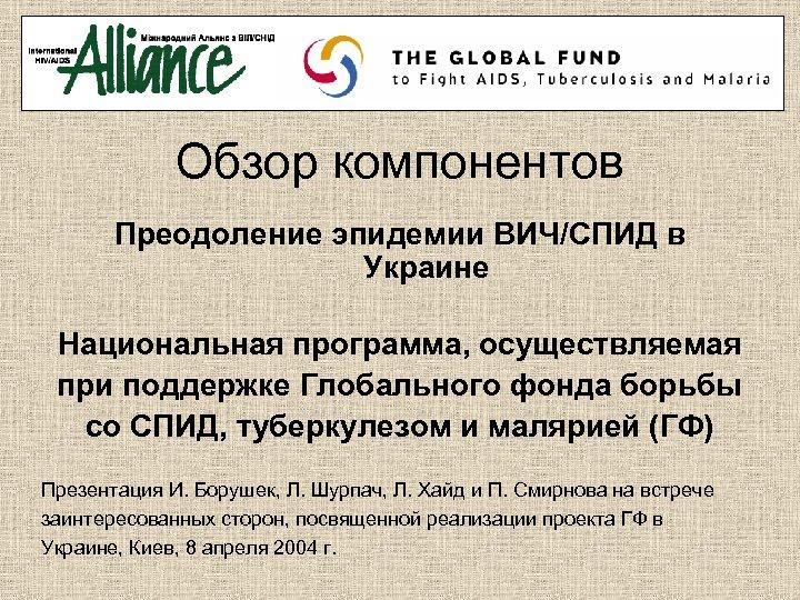 Обзор компонентов Преодоление эпидемии ВИЧ/СПИД в Украине Национальная программа, осуществляемая при поддержке Глобального фонда