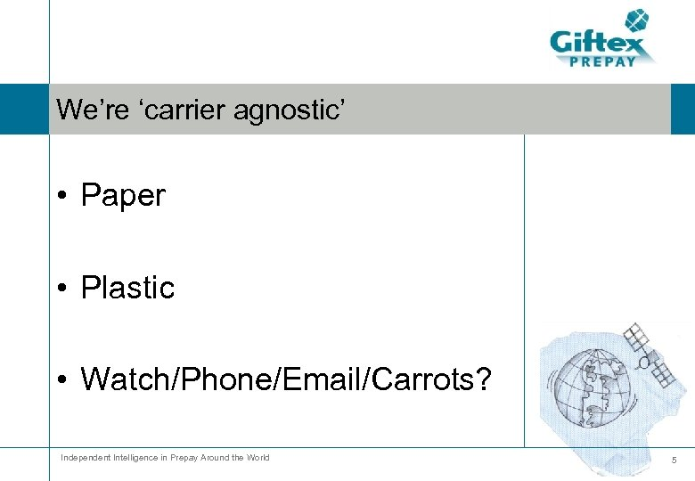 We're 'carrier agnostic' • Paper • Plastic • Watch/Phone/Email/Carrots? Independent Intelligence in Prepay Around