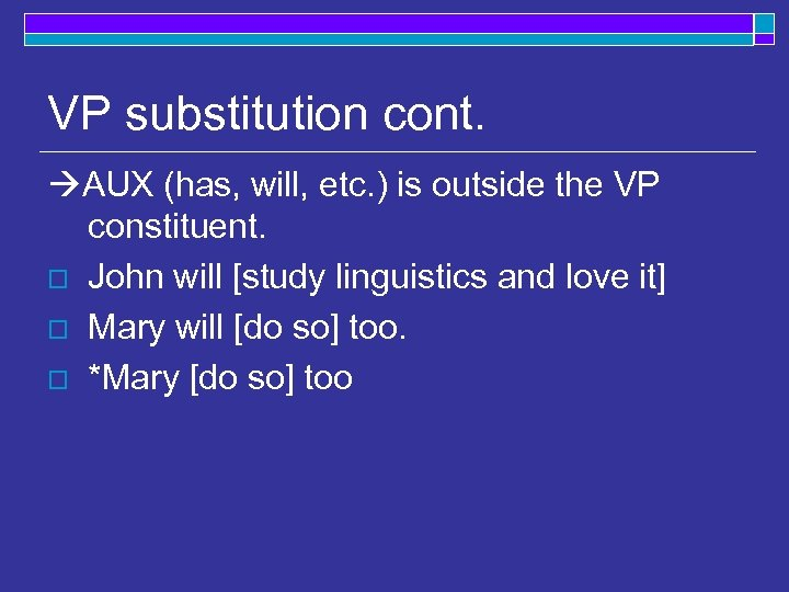 VP substitution cont. AUX (has, will, etc. ) is outside the VP constituent. o