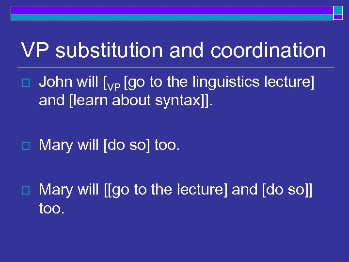 VP substitution and coordination o John will [VP [go to the linguistics lecture] and