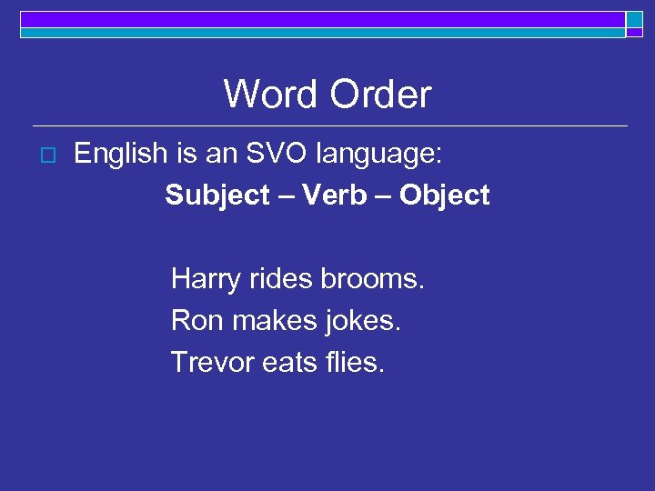 Word Order o English is an SVO language: Subject – Verb – Object Harry