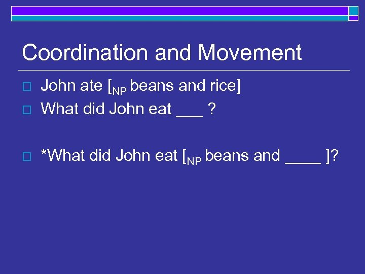 Coordination and Movement o John ate [NP beans and rice] What did John eat