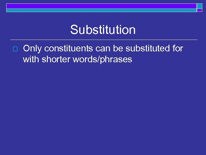 Substitution o Only constituents can be substituted for with shorter words/phrases