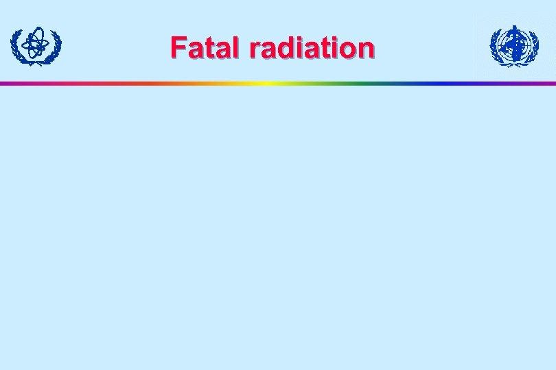 Fatal radiation