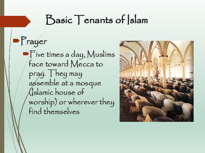 Basic Tenants of Islam Prayer Five times a day, Muslims face toward Mecca to