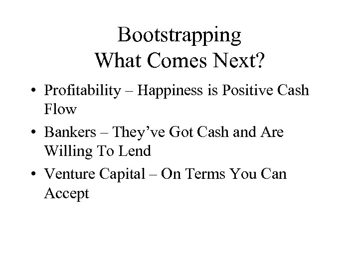 Bootstrapping What Comes Next? • Profitability – Happiness is Positive Cash Flow • Bankers