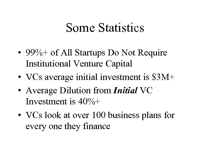 Some Statistics • 99%+ of All Startups Do Not Require Institutional Venture Capital •