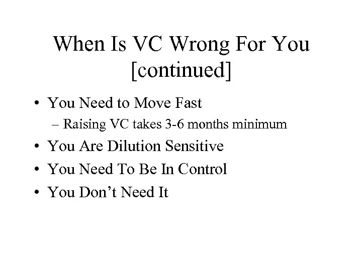 When Is VC Wrong For You [continued] • You Need to Move Fast –