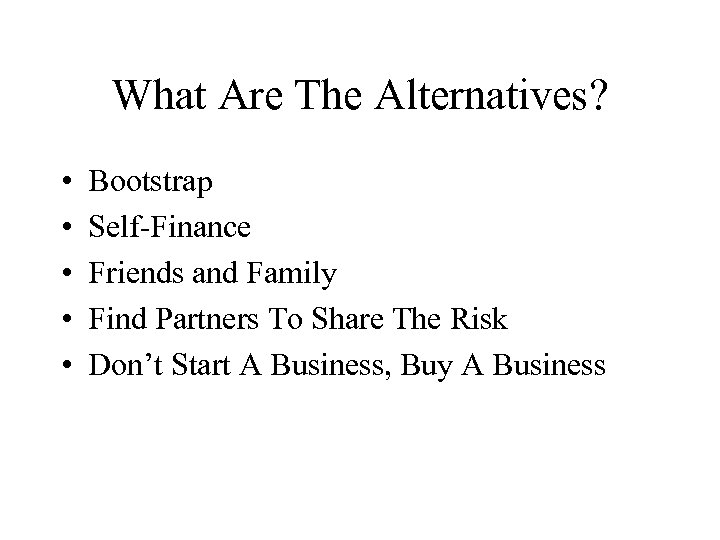 What Are The Alternatives? • • • Bootstrap Self-Finance Friends and Family Find Partners