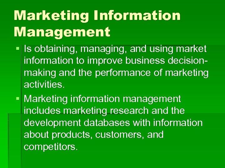 Marketing Information Management § Is obtaining, managing, and using market information to improve business