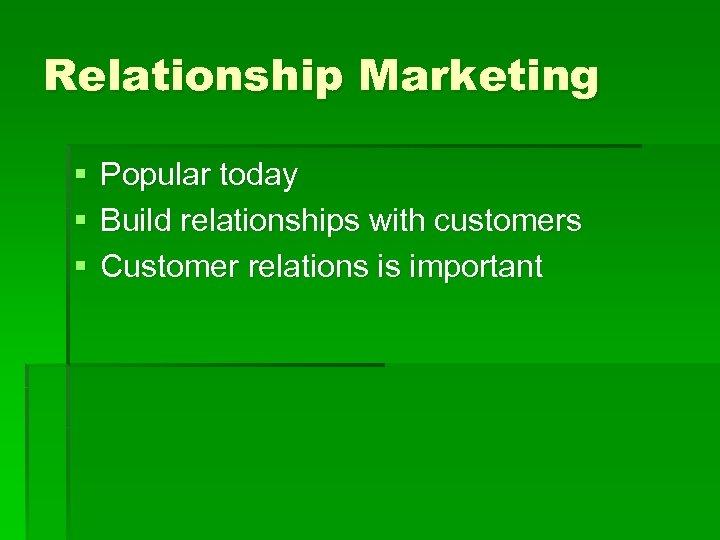 Relationship Marketing § § § Popular today Build relationships with customers Customer relations is