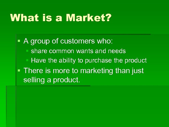 What is a Market? § A group of customers who: § share common wants