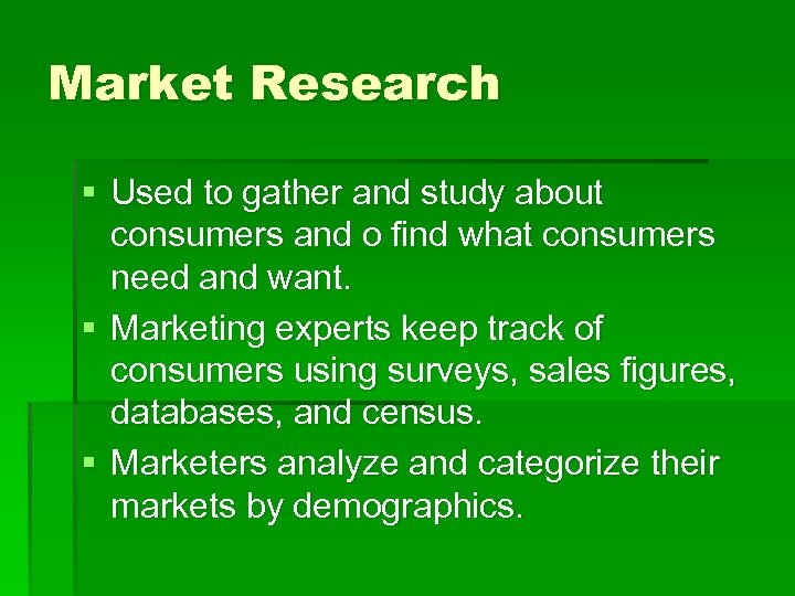 Market Research § Used to gather and study about consumers and o find what