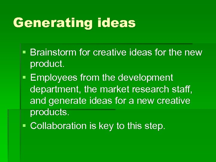 Generating ideas § Brainstorm for creative ideas for the new product. § Employees from