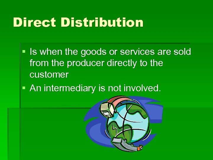 Direct Distribution § Is when the goods or services are sold from the producer