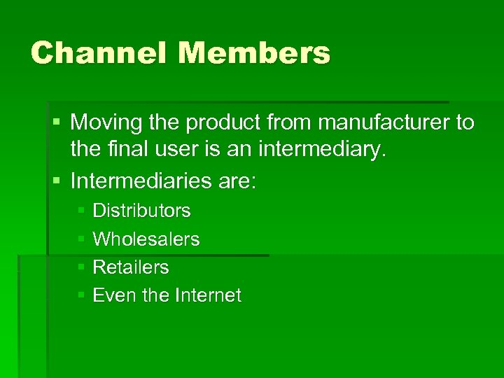 Channel Members § Moving the product from manufacturer to the final user is an