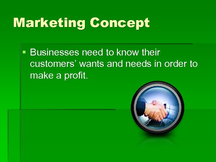 Marketing Concept § Businesses need to know their customers' wants and needs in order