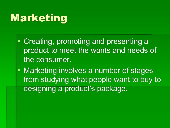 Marketing § Creating, promoting and presenting a product to meet the wants and needs