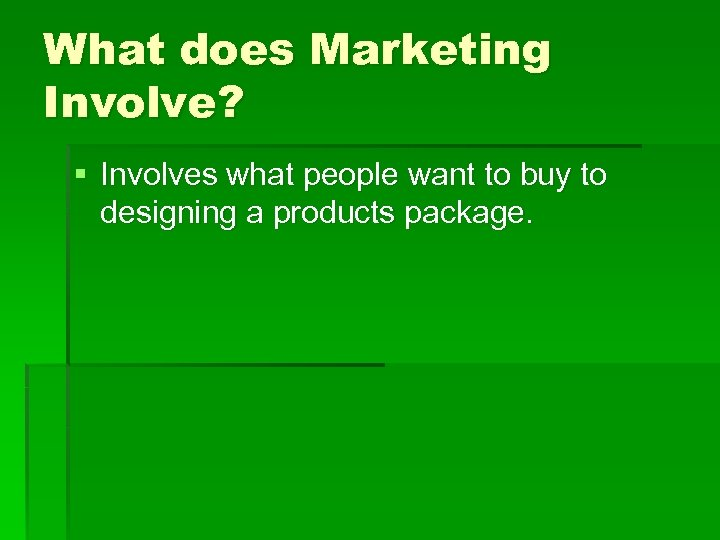 What does Marketing Involve? § Involves what people want to buy to designing a