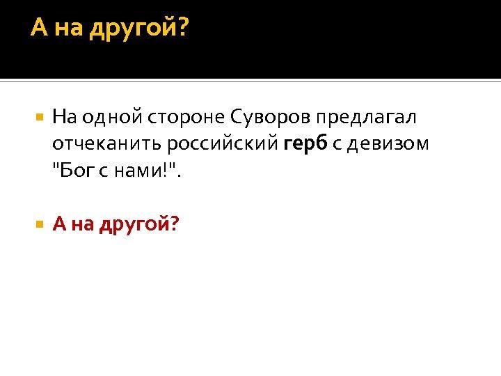 А на другой? На одной стороне Суворов предлагал отчеканить российский герб с девизом
