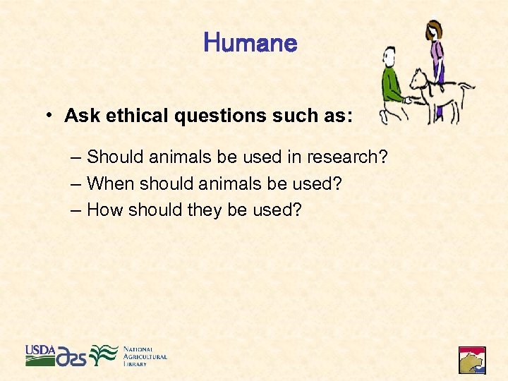 Humane • Ask ethical questions such as: – Should animals be used in research?