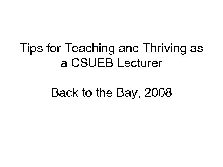 Tips for Teaching and Thriving as a CSUEB Lecturer Back to the Bay, 2008