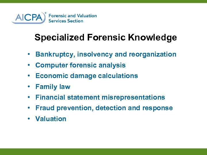 Specialized Forensic Knowledge • Bankruptcy, insolvency and reorganization • Computer forensic analysis • Economic