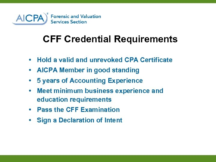 CFF Credential Requirements • Hold a valid and unrevoked CPA Certificate • AICPA Member