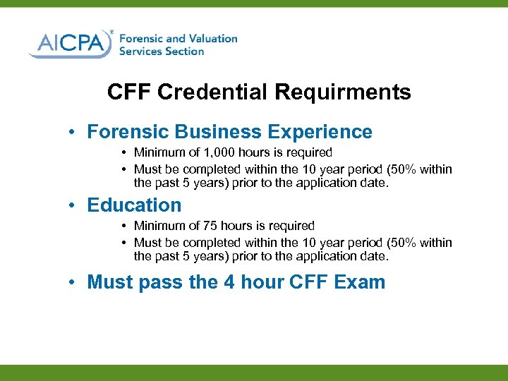 CFF Credential Requirments • Forensic Business Experience • Minimum of 1, 000 hours is