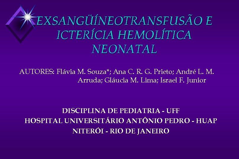 EXSANGÜÍNEOTRANSFUSÃO E ICTERÍCIA HEMOLÍTICA NEONATAL AUTORES: Flávia M. Souza*; Ana C. R. G. Prieto;