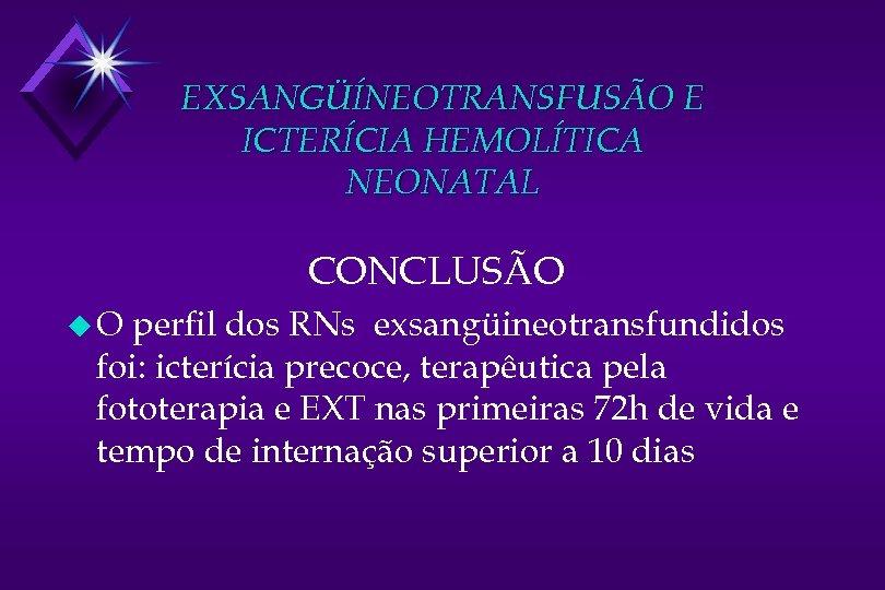 EXSANGÜÍNEOTRANSFUSÃO E ICTERÍCIA HEMOLÍTICA NEONATAL CONCLUSÃO u. O perfil dos RNs exsangüineotransfundidos foi: icterícia