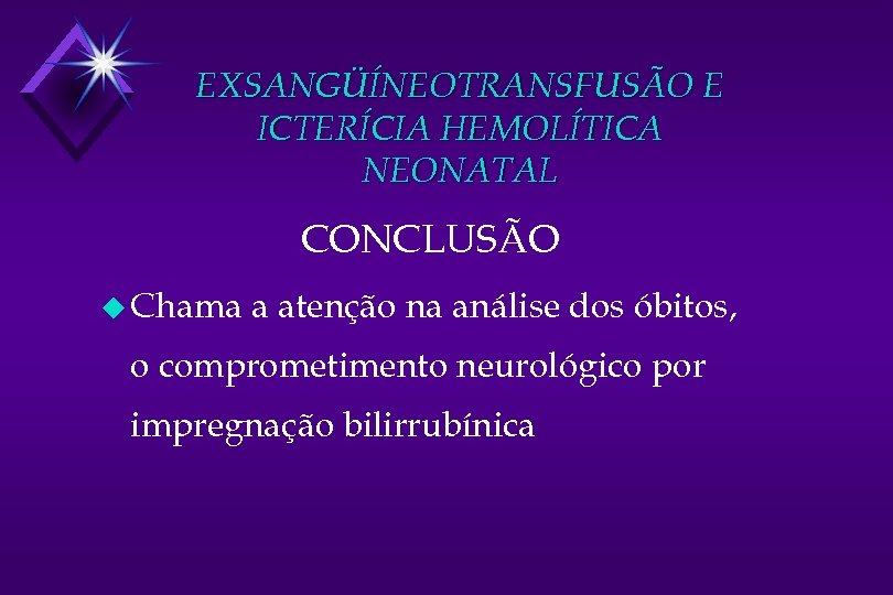EXSANGÜÍNEOTRANSFUSÃO E ICTERÍCIA HEMOLÍTICA NEONATAL CONCLUSÃO u Chama a atenção na análise dos óbitos,