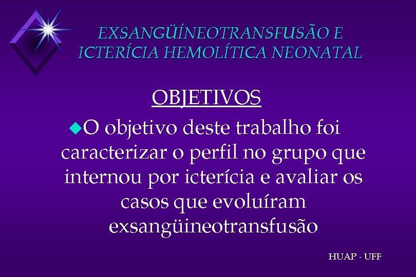 EXSANGÜÍNEOTRANSFUSÃO E ICTERÍCIA HEMOLÍTICA NEONATAL OBJETIVOS u. O objetivo deste trabalho foi caracterizar o