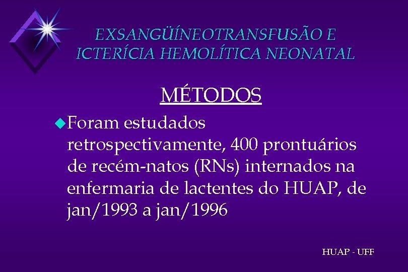 EXSANGÜÍNEOTRANSFUSÃO E ICTERÍCIA HEMOLÍTICA NEONATAL MÉTODOS u. Foram estudados retrospectivamente, 400 prontuários de recém-natos