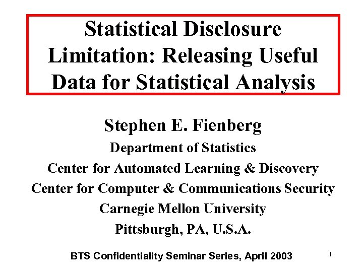 Statistical Disclosure Limitation: Releasing Useful Data for Statistical Analysis Stephen E. Fienberg Department of