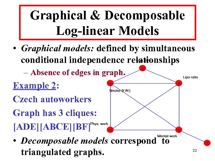 Graphical & Decomposable Log-linear Models • Graphical models: defined by simultaneous conditional independence relationships