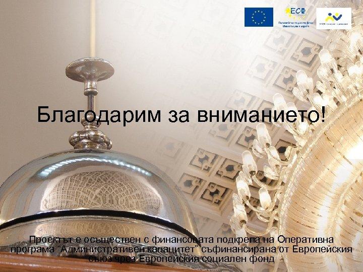 """Благодарим за вниманието! Проектът е осъществен с финансовата подкрепа на Оперативна програма """"Административен капацитет"""""""