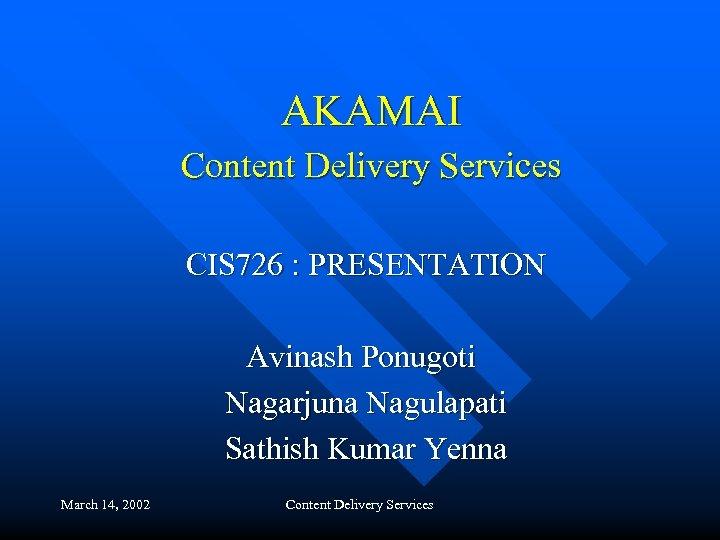 AKAMAI Content Delivery Services CIS 726 : PRESENTATION Avinash Ponugoti Nagarjuna Nagulapati Sathish Kumar