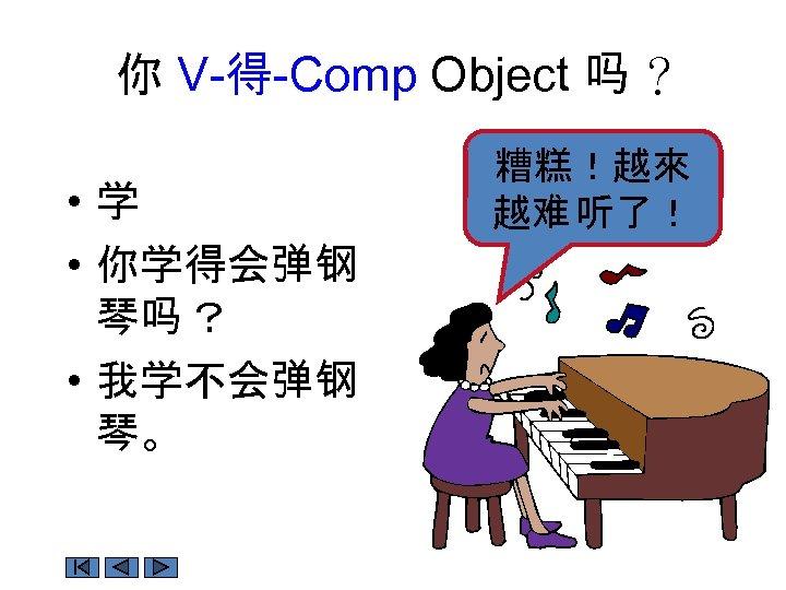 你 V-得-Comp Object 吗 ? • 学 • 你学得会弹钢 琴吗 ? • 我学不会弹钢 琴。