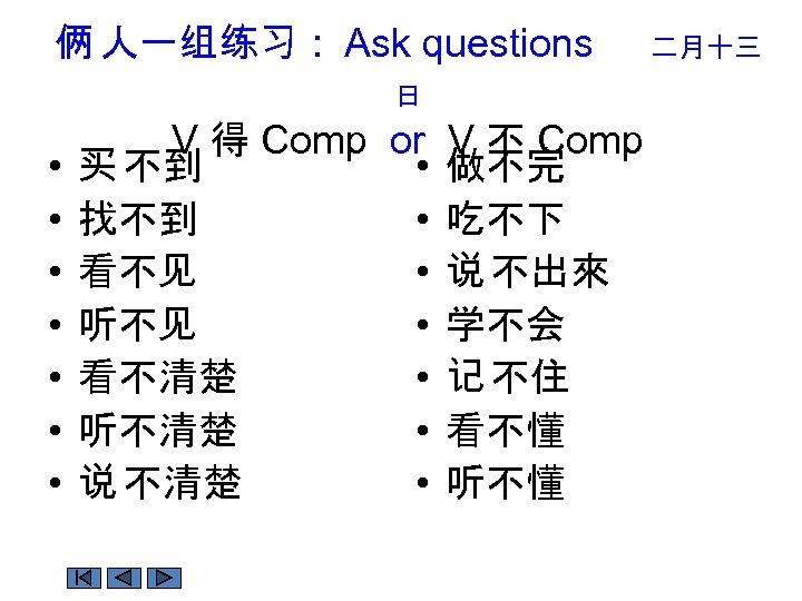 俩 人一组练习 : Ask questions 日 • • V 得 Comp or V 不