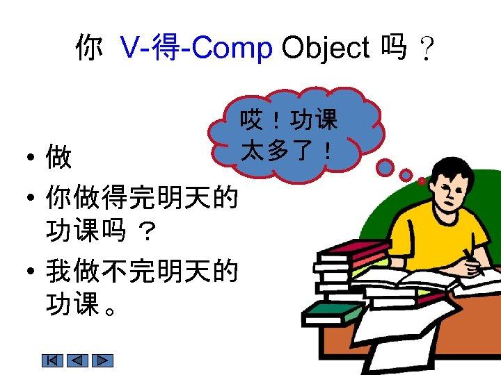 你 V-得-Comp Object 吗 ? 哎!功课 太多了! • 做 • 你做得完明天的 功课吗 ? •
