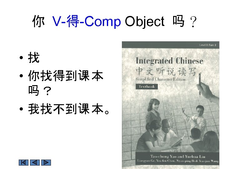 你 V-得-Comp Object 吗 ? • 找 • 你找得到课 本 吗? • 我找不到课 本。