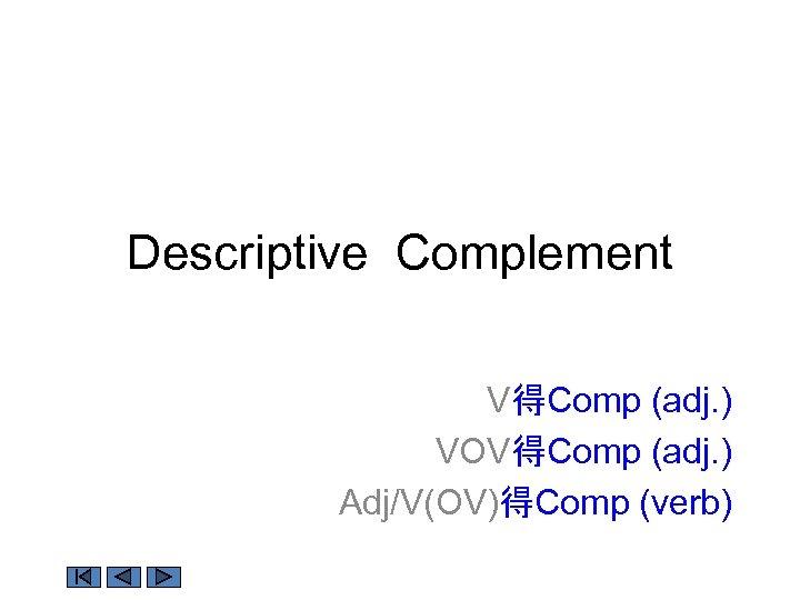 Descriptive Complement V得Comp (adj. ) VOV得Comp (adj. ) Adj/V(OV)得Comp (verb)