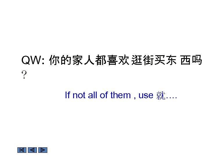 QW: 你的家人都喜欢 逛街买东 西吗 ? If not all of them , use 就….