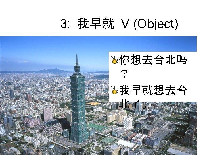 3: 我早就 V (Object) 你想去台北吗 ? 我早就想去台 北了。