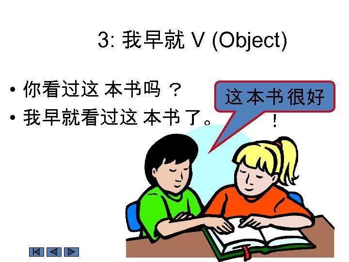 3: 我早就 V (Object) • 你看过这 本书吗 ? 这 本书 很好 • 我早就看过这 本书