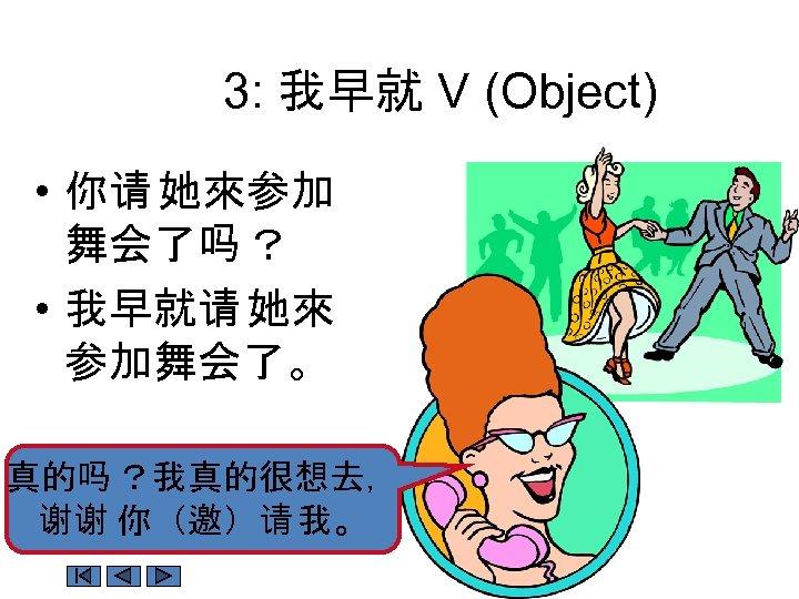3: 我早就 V (Object) • 你请 她來参加 舞会了吗 ? • 我早就请 她來 参加舞会了。 真的吗
